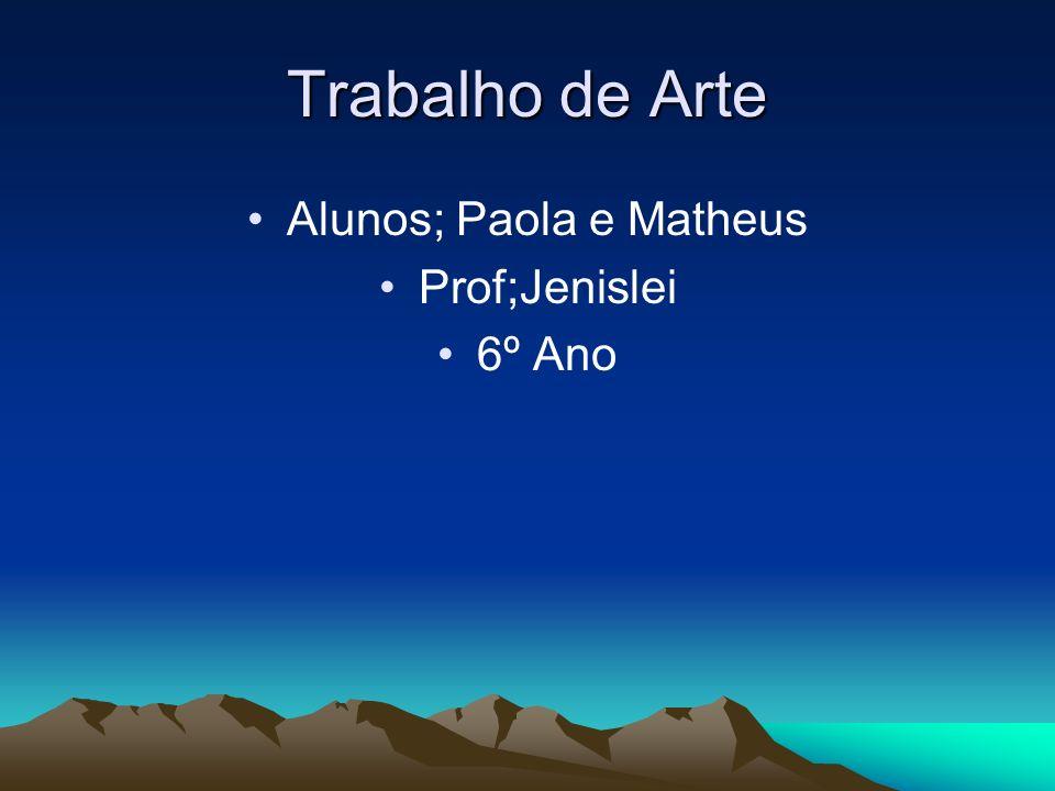 Trabalho de Arte Alunos; Paola e Matheus Prof;Jenislei 6º Ano