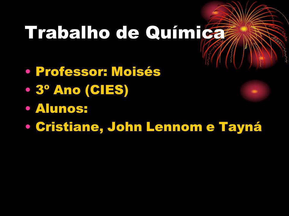 Trabalho de Química Professor: Moisés 3º Ano (CIES) Alunos: Cristiane, John Lennom e Tayná