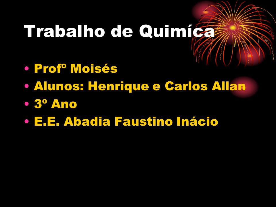 Trabalho de Quimíca Profº Moisés Alunos: Henrique e Carlos Allan 3º Ano E.E. Abadia Faustino Inácio