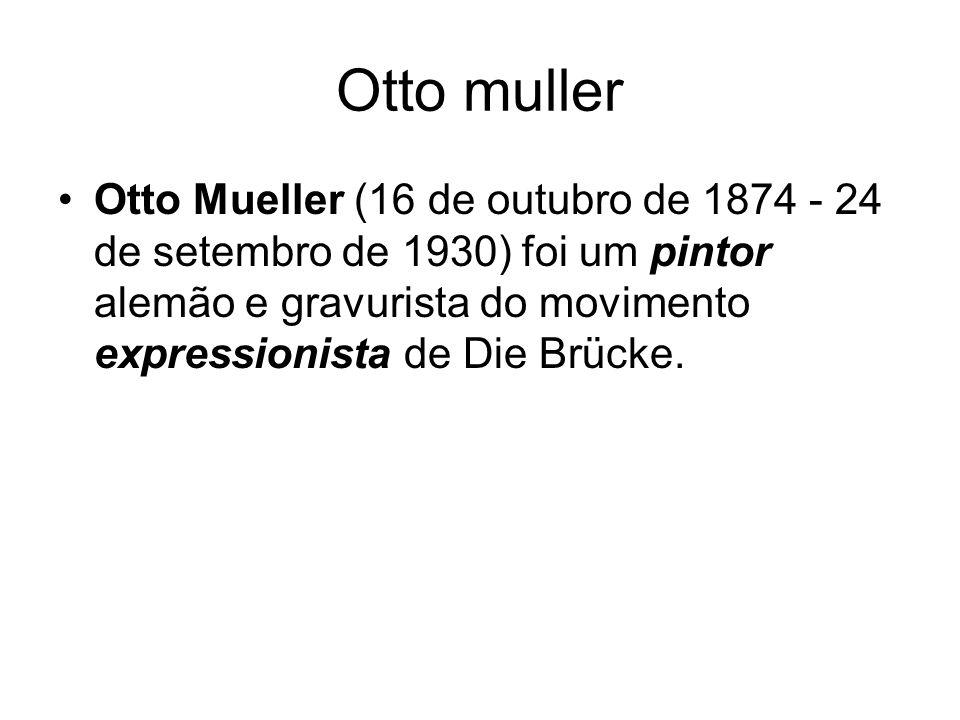 Otto muller Otto Mueller (16 de outubro de 1874 - 24 de setembro de 1930) foi um pintor alemão e gravurista do movimento expressionista de Die Brücke.