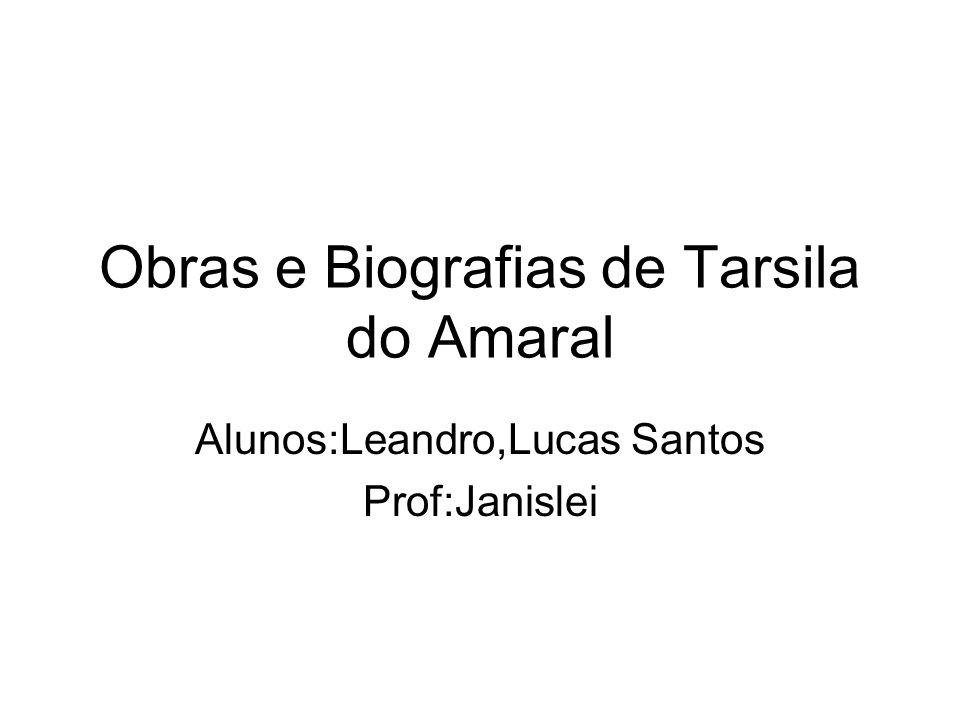 Obras e Biografias de Tarsila do Amaral Alunos:Leandro,Lucas Santos Prof:Janislei