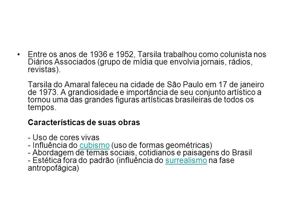 Autorretrato (1924) - Retrato de Oswald de Andrade (1923) - Estudo (Nú) (1923) - Natureza-morta com relógios (1923) - O Modelo (1923) - Caipirinha (1923) - Rio de Janeiro (1923) - A Feira I (1924) - São Paulo – Gazo (1924) - Carnaval em Madureira (1924) - Antropofagia (1929) - A Cuca (1924) - Pátio com Coração de Jesus (1921) - Chapéu Azul (1922) - Auto-retrato (1924)