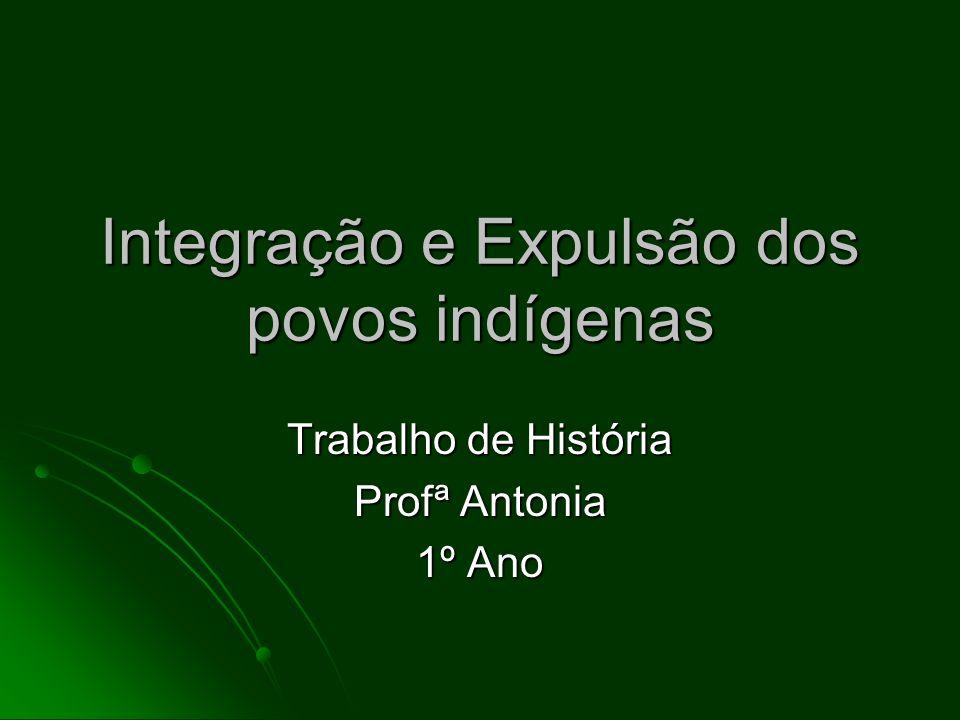 Integração e Expulsão dos povos indígenas Trabalho de História Profª Antonia 1º Ano
