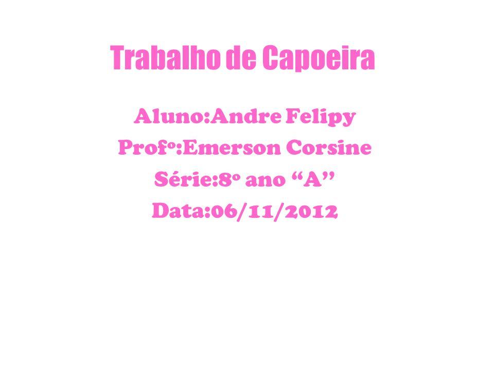 Trabalho de Capoeira Aluno:Andre Felipy Profº:Emerson Corsine Série:8º ano A Data:06/11/2012