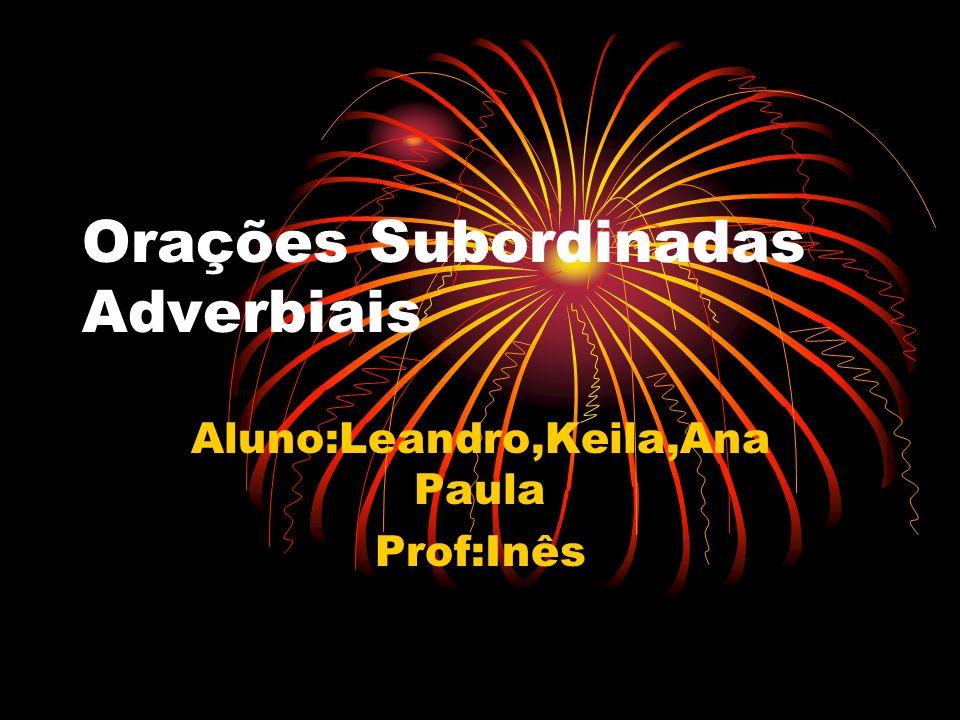 Orações Subordinadas Adverbiais Aluno:Leandro,Keila,Ana Paula Prof:Inês