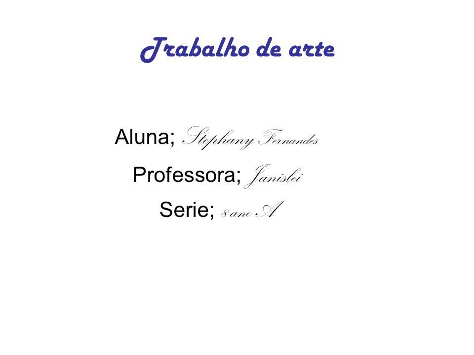 Trabalho de arte Aluna; Stephany Fernandes Professora; Janislei Serie; 8 ano A