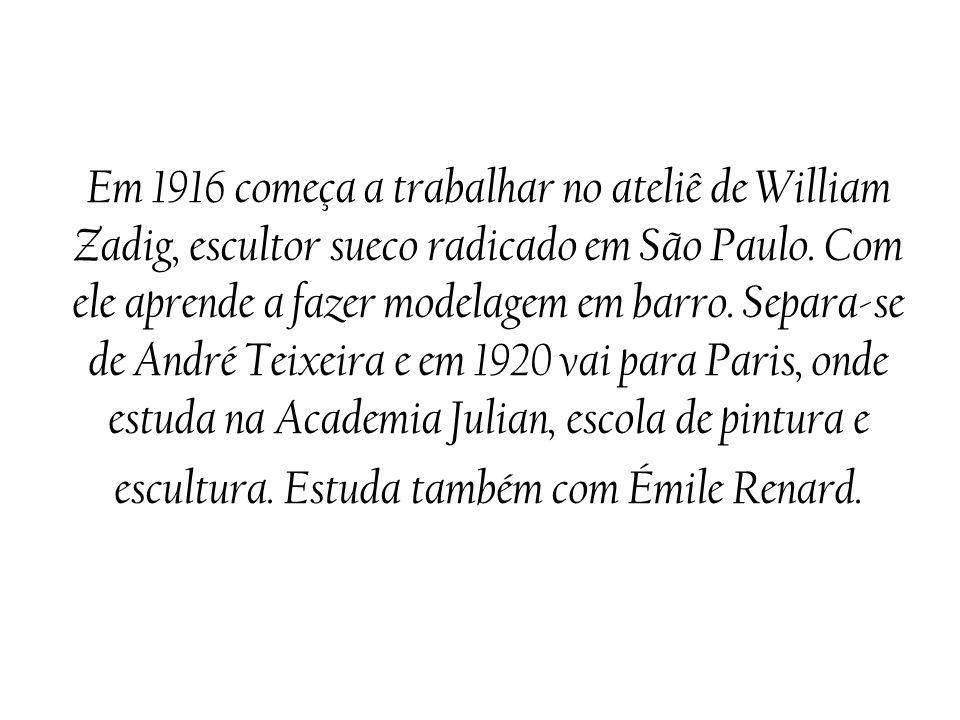 Em 1916 começa a trabalhar no ateliê de William Zadig, escultor sueco radicado em São Paulo. Com ele aprende a fazer modelagem em barro. Separa-se de