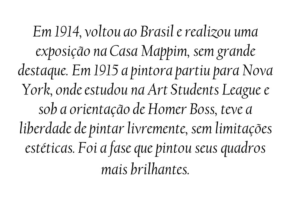 Em 1914, voltou ao Brasil e realizou uma exposição na Casa Mappim, sem grande destaque. Em 1915 a pintora partiu para Nova York, onde estudou na Art S