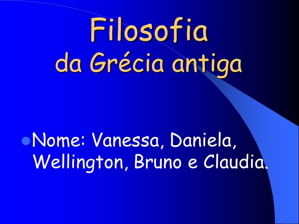 Filosofia da Grécia antiga Nome: Vanessa, Daniela, Wellington, Bruno e Claudia.