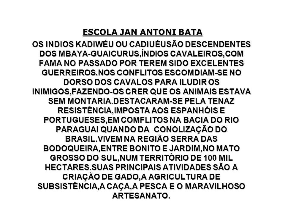ESCOLA JAN ANTONI BATA OS INDIOS KADIWÉU OU CADIUÉUSÃO DESCENDENTES DOS MBAYA-GUAICURUS,ÍNDIOS CAVALEIROS,COM FAMA NO PASSADO POR TEREM SIDO EXCELENTE