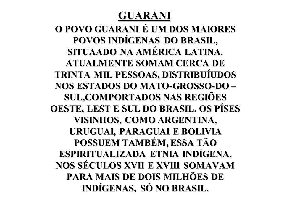 GUARANI O POVO GUARANI É UM DOS MAIORES POVOS INDÍGENAS DO BRASIL, SITUAADO NA AMÉRICA LATINA. ATUALMENTE SOMAM CERCA DE TRINTA MIL PESSOAS, DISTRIBUÍ