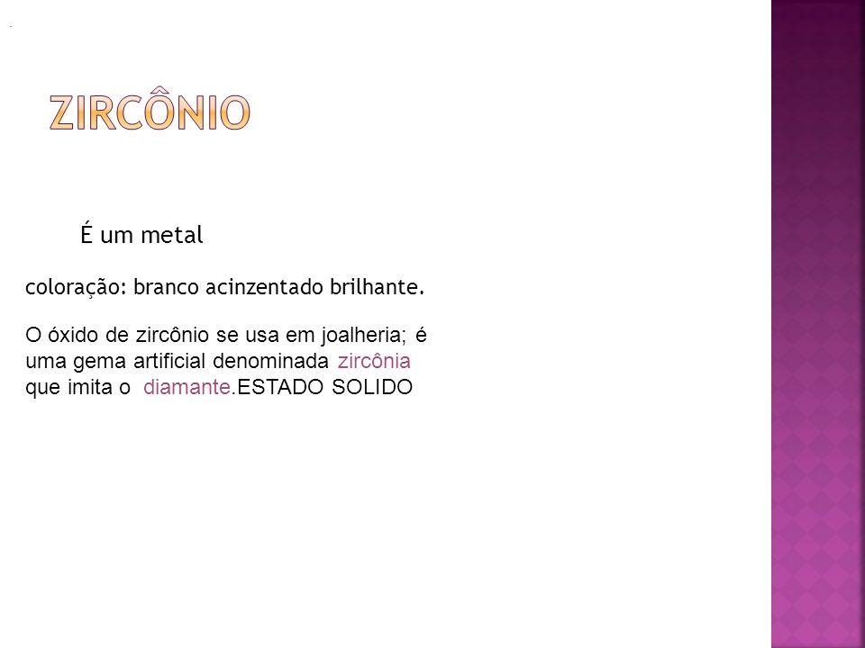 É um metal coloração: branco acinzentado brilhante.. O óxido de zircônio se usa em joalheria; é uma gema artificial denominada zircônia que imita o di