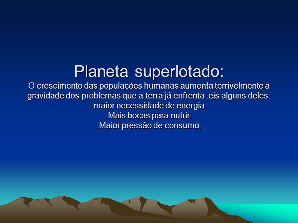 Planeta superlotado: O crescimento das populações humanas aumenta terrivelmente a gravidade dos problemas que a terra já enfrenta.eis alguns deles:.ma