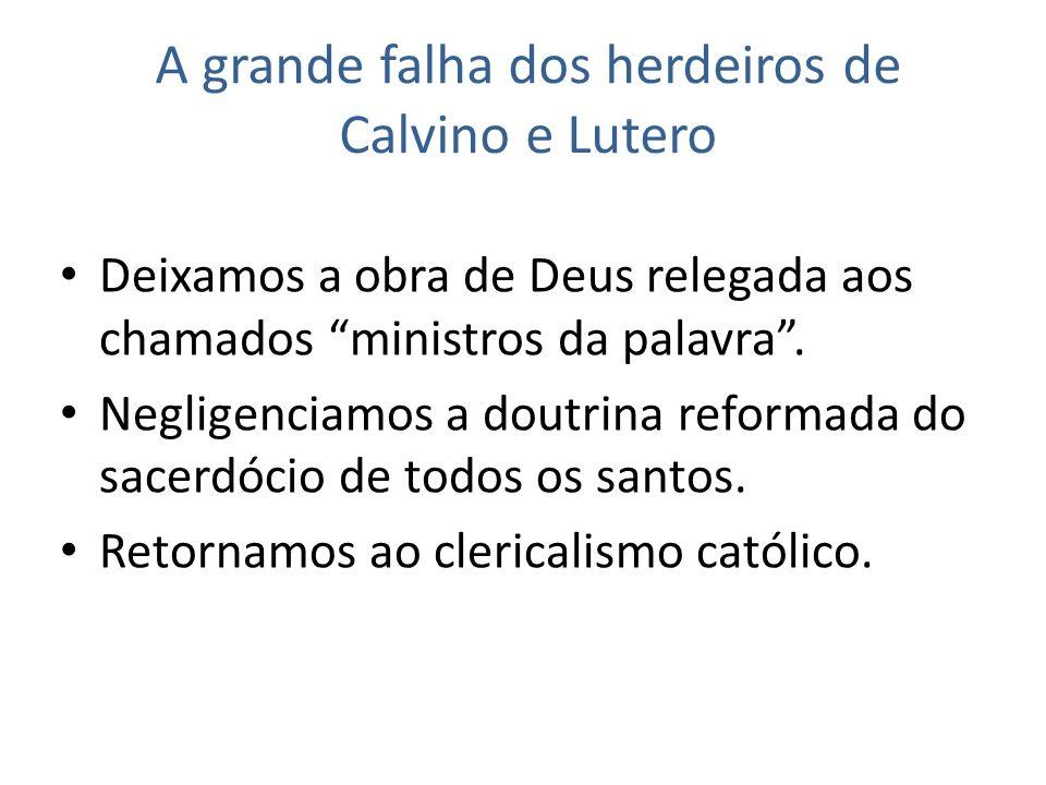 A grande falha dos herdeiros de Calvino e Lutero Deixamos a obra de Deus relegada aos chamados ministros da palavra.