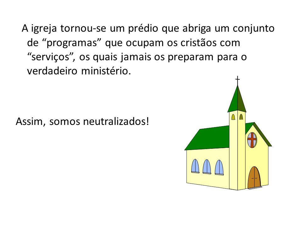A igreja tornou-se um prédio que abriga um conjunto de programas que ocupam os cristãos com serviços, os quais jamais os preparam para o verdadeiro ministério.