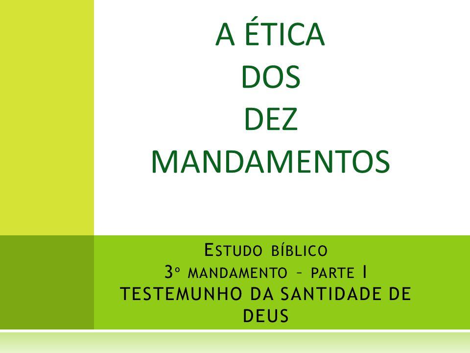 A ÉTICA DOS DEZ MANDAMENTOS E STUDO BÍBLICO 3 º MANDAMENTO – PARTE I TESTEMUNHO DA SANTIDADE DE DEUS