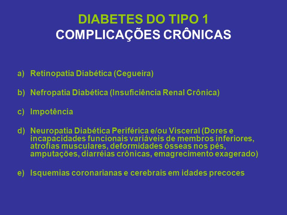 DIABETES DO TIPO 1 COMPLICAÇÕES CRÔNICAS a)Retinopatia Diabética (Cegueira) b)Nefropatia Diabética (Insuficiência Renal Crônica) c)Impotência d)Neurop