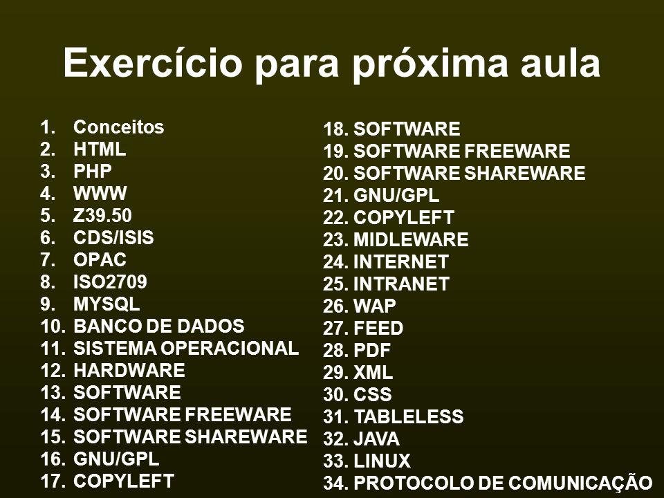 Exercício para próxima aula 1.Conceitos 2.HTML 3.PHP 4.WWW 5.Z39.50 6.CDS/ISIS 7.OPAC 8.ISO2709 9.MYSQL 10.BANCO DE DADOS 11.SISTEMA OPERACIONAL 12.HA