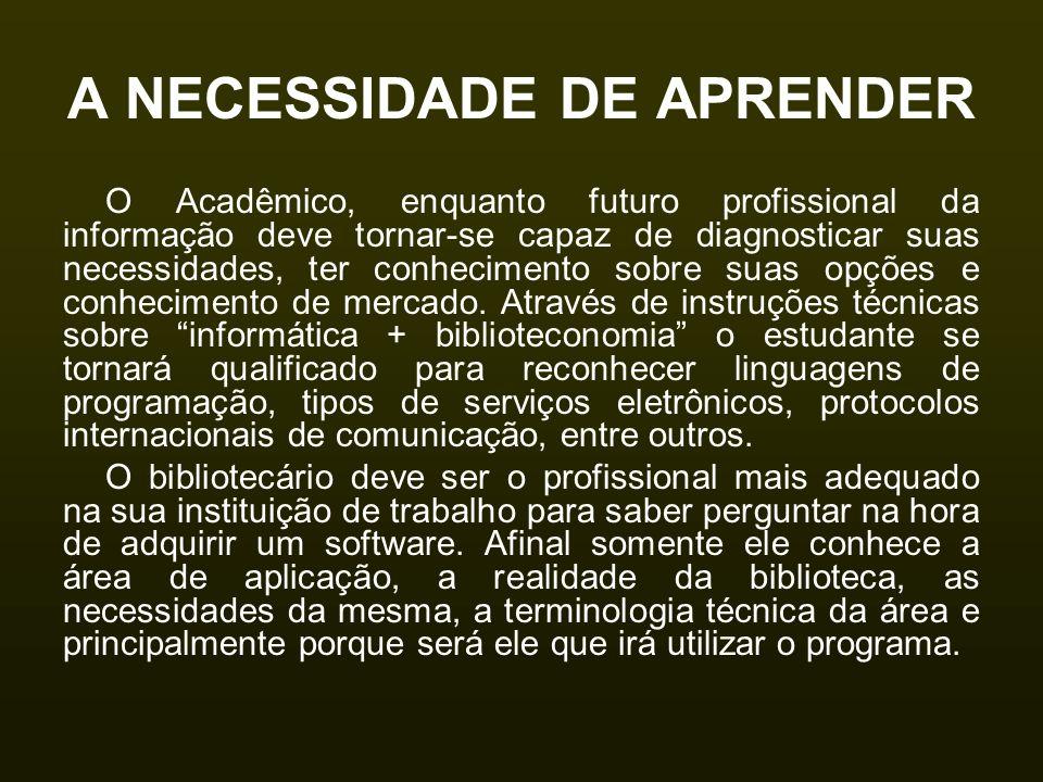 A NECESSIDADE DE APRENDER O Acadêmico, enquanto futuro profissional da informação deve tornar-se capaz de diagnosticar suas necessidades, ter conhecim