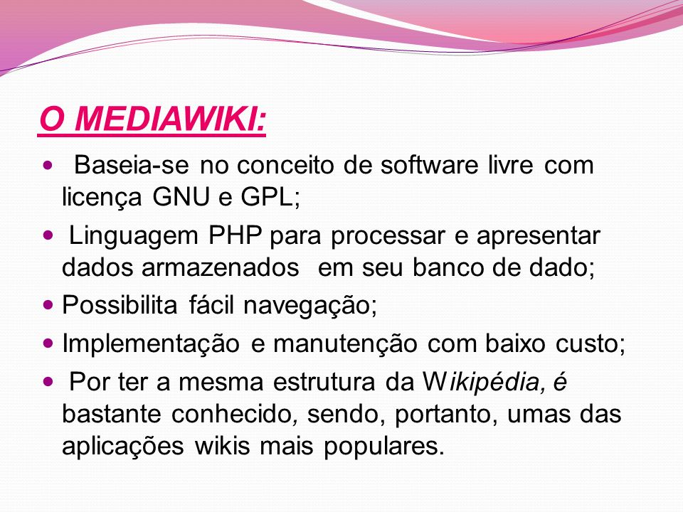 O MEDIAWIKI: Baseia-se no conceito de software livre com licença GNU e GPL; Linguagem PHP para processar e apresentar dados armazenados em seu banco de dado; Possibilita fácil navegação; Implementação e manutenção com baixo custo; Por ter a mesma estrutura da Wikipédia, é bastante conhecido, sendo, portanto, umas das aplicações wikis mais populares.
