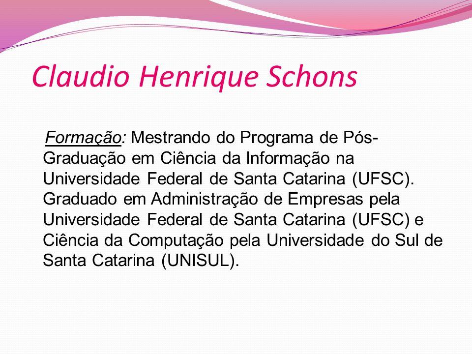 Claudio Henrique Schons Formação: Mestrando do Programa de Pós- Graduação em Ciência da Informação na Universidade Federal de Santa Catarina (UFSC).