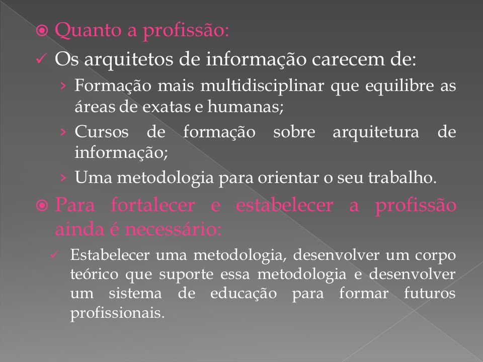 Quanto a profissão: Os arquitetos de informação carecem de: Formação mais multidisciplinar que equilibre as áreas de exatas e humanas; Cursos de formação sobre arquitetura de informação; Uma metodologia para orientar o seu trabalho.