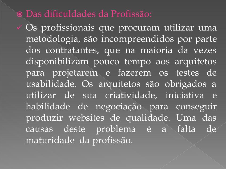 Das dificuldades da Profissão: Os profissionais que procuram utilizar uma metodologia, são incompreendidos por parte dos contratantes, que na maioria da vezes disponibilizam pouco tempo aos arquitetos para projetarem e fazerem os testes de usabilidade.