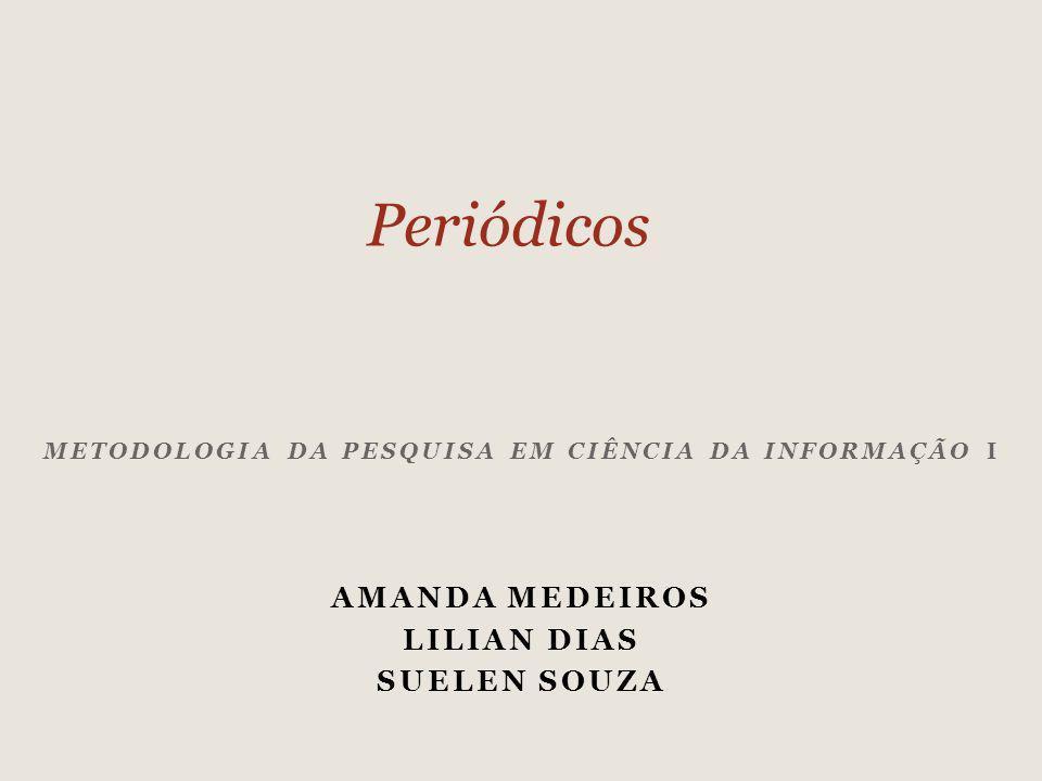 METODOLOGIA DA PESQUISA EM CIÊNCIA DA INFORMAÇÃO I AMANDA MEDEIROS LILIAN DIAS SUELEN SOUZA Periódicos