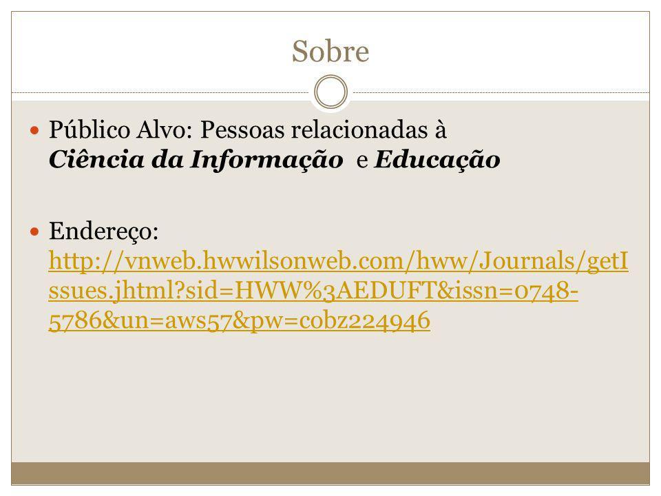 Sobre Público Alvo: Pessoas relacionadas à Ciência da Informação e Educação Endereço: http://vnweb.hwwilsonweb.com/hww/Journals/getI ssues.jhtml?sid=H