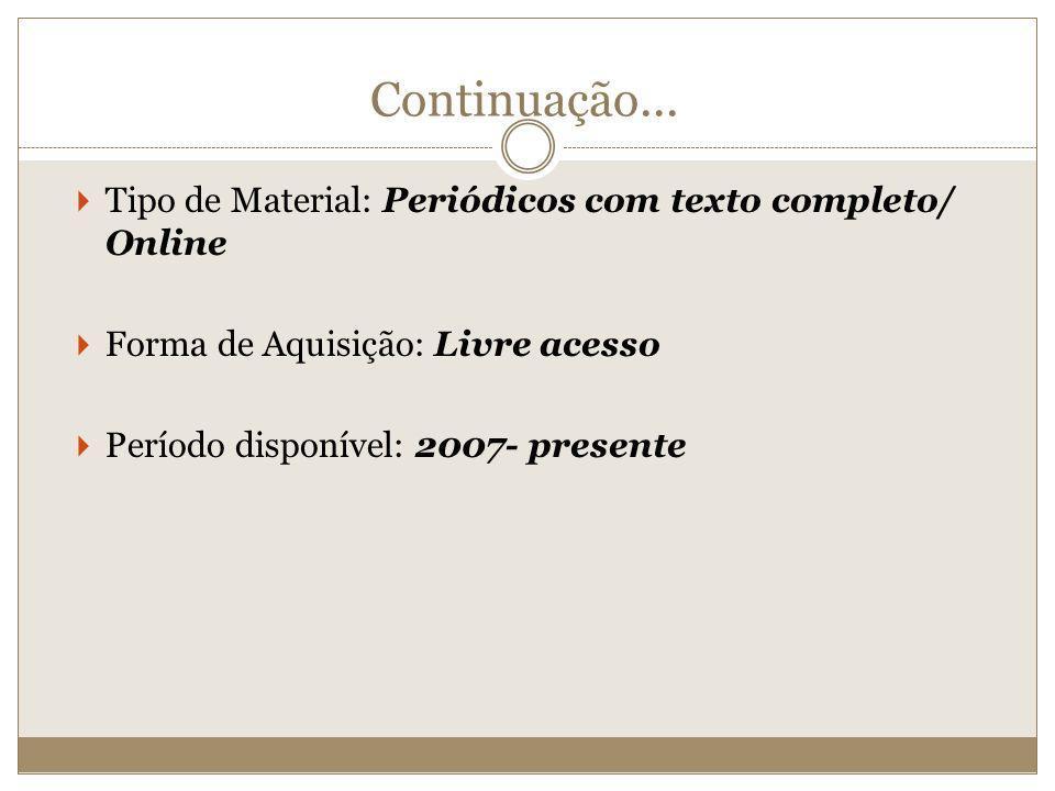 Continuação... Tipo de Material: Periódicos com texto completo/ Online Forma de Aquisição: Livre acesso Período disponível: 2007- presente