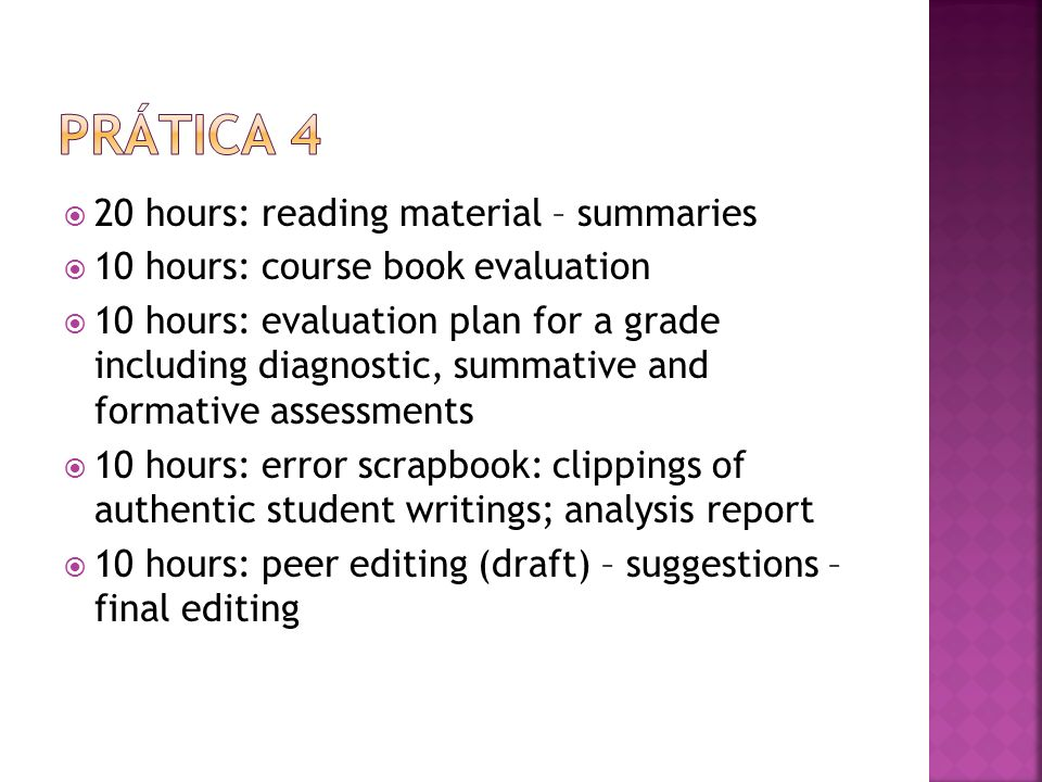 20 hours: reading material – summaries 10 hours: course book evaluation 10 hours: evaluation plan for a grade including diagnostic, summative and formative assessments 10 hours: error scrapbook: clippings of authentic student writings; analysis report 10 hours: peer editing (draft) – suggestions – final editing