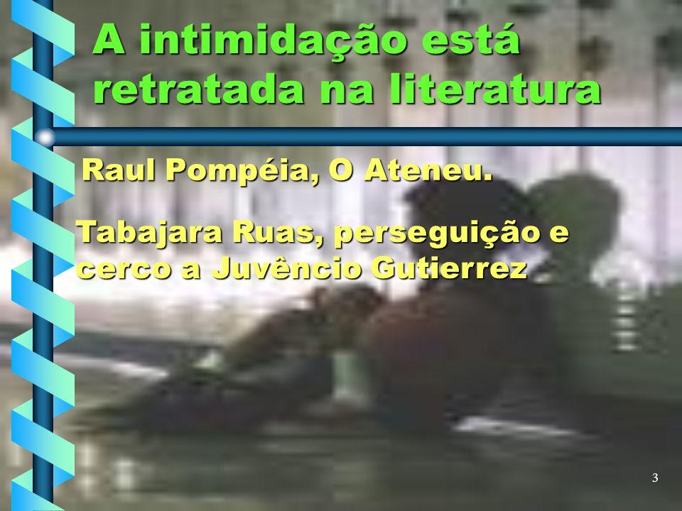 3 A intimidação está retratada na literatura Raul Pompéia, O Ateneu. Tabajara Ruas, perseguição e cerco a Juvêncio Gutierrez