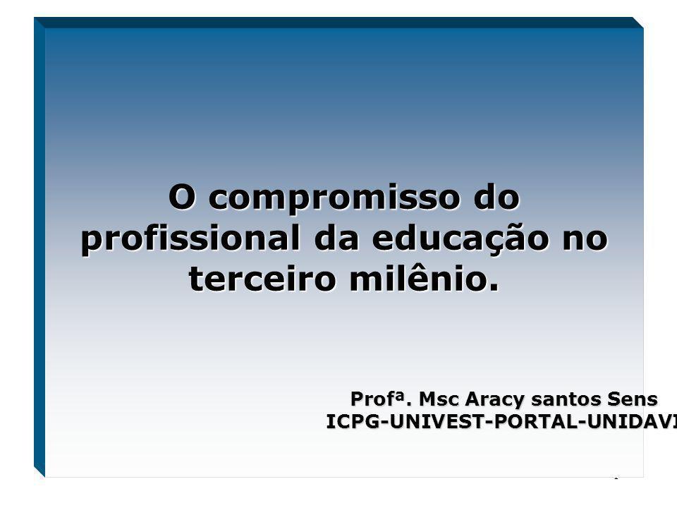 1 O compromisso do profissional da educação no terceiro milênio. Profª. Msc Aracy santos Sens ICPG-UNIVEST-PORTAL-UNIDAVI
