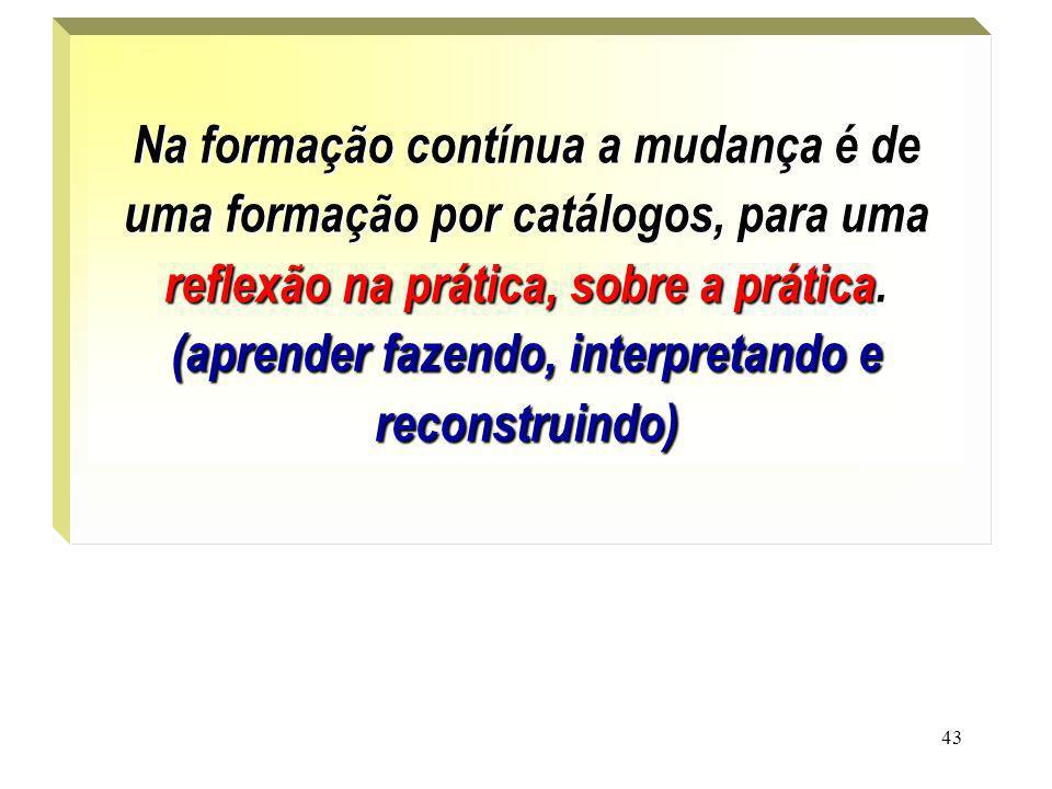 43. Na formação contínua a mudança é de uma formação por catálogos, para uma reflexão na prática, sobre a prática. (aprender fazendo, interpretando e