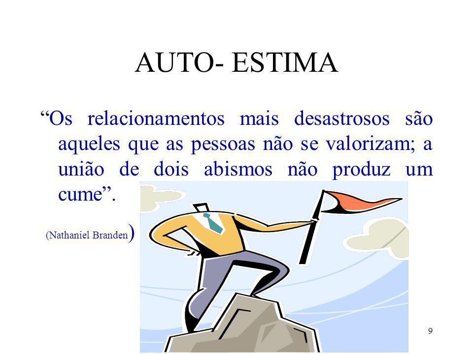 9 AUTO- ESTIMA Os relacionamentos mais desastrosos são aqueles que as pessoas não se valorizam; a união de dois abismos não produz um cume. (Nathaniel