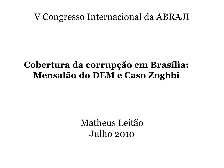 Matheus Leitão Julho 2010 V Congresso Internacional da ABRAJI Cobertura da corrupção em Brasília: Mensalão do DEM e Caso Zoghbi
