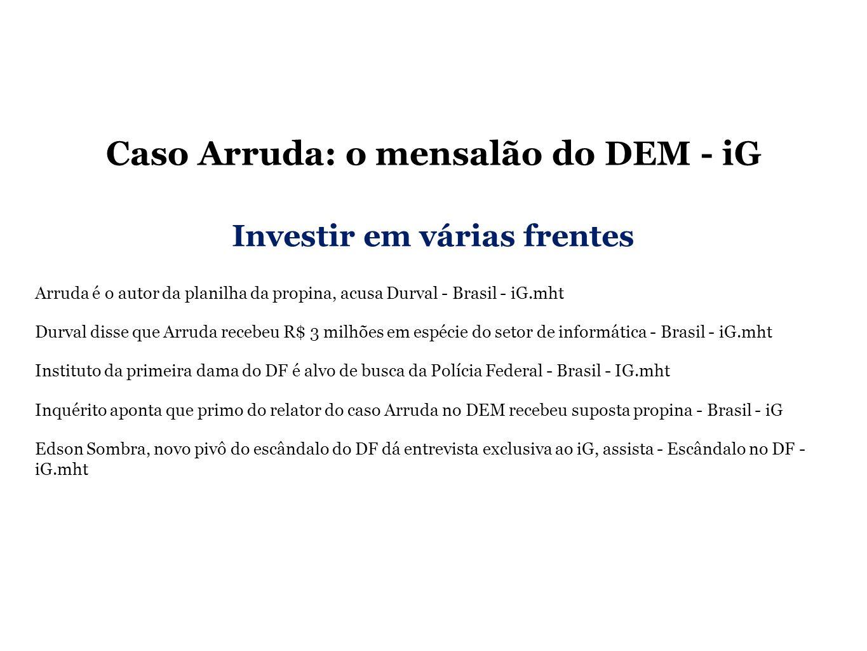 Caso Arruda: o mensalão do DEM - iG Arruda é o autor da planilha da propina, acusa Durval - Brasil - iG.mht Durval disse que Arruda recebeu R$ 3 milhões em espécie do setor de informática - Brasil - iG.mht Instituto da primeira dama do DF é alvo de busca da Polícia Federal - Brasil - IG.mht Inquérito aponta que primo do relator do caso Arruda no DEM recebeu suposta propina - Brasil - iG Edson Sombra, novo pivô do escândalo do DF dá entrevista exclusiva ao iG, assista - Escândalo no DF - iG.mht Investir em várias frentes