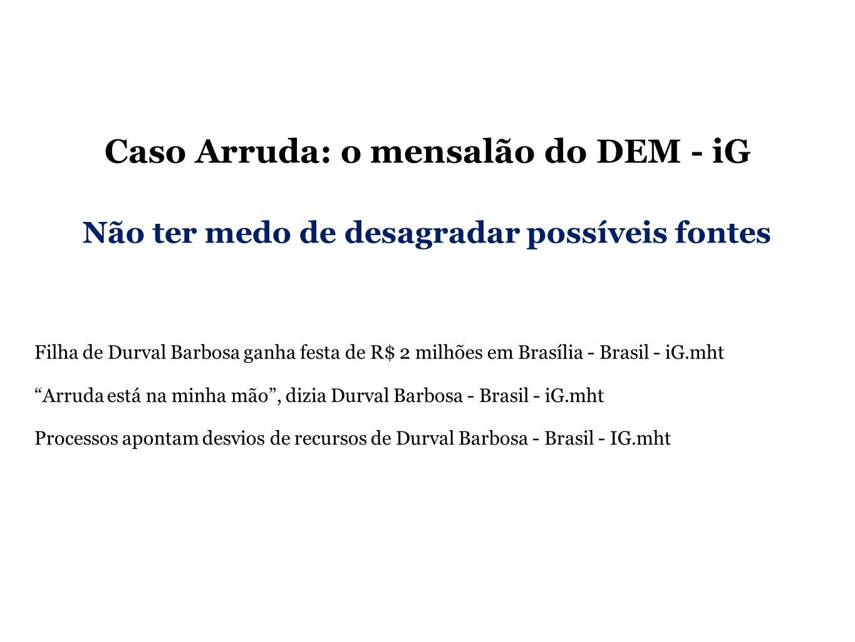 Caso Arruda: o mensalão do DEM - iG Filha de Durval Barbosa ganha festa de R$ 2 milhões em Brasília - Brasil - iG.mht Arruda está na minha mão, dizia Durval Barbosa - Brasil - iG.mht Processos apontam desvios de recursos de Durval Barbosa - Brasil - IG.mht Não ter medo de desagradar possíveis fontes