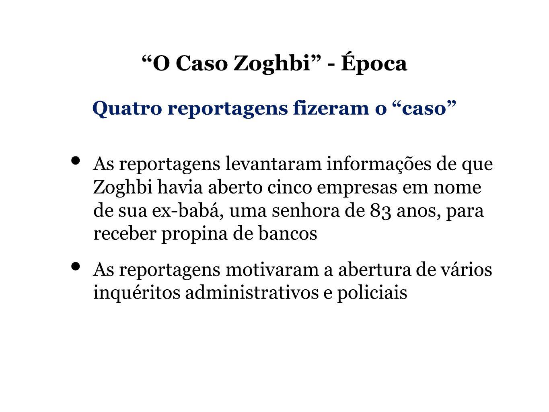 O Caso Zoghbi - Época As reportagens levantaram informações de que Zoghbi havia aberto cinco empresas em nome de sua ex-babá, uma senhora de 83 anos, para receber propina de bancos As reportagens motivaram a abertura de vários inquéritos administrativos e policiais Quatro reportagens fizeram o caso