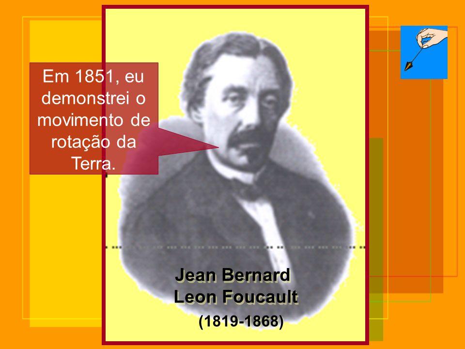 Jean Bernard Leon Foucault Jean Bernard Leon Foucault (1819-1868) Em 1851, eu demonstrei o movimento de rotação da Terra.