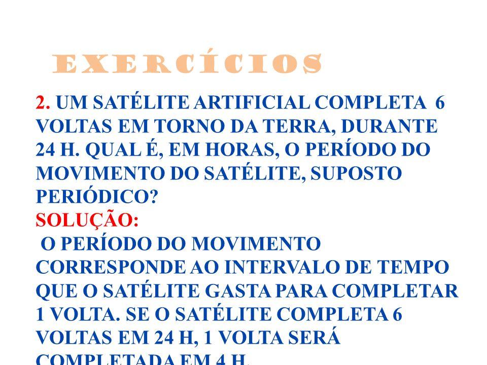 2.UM SATÉLITE ARTIFICIAL COMPLETA 6 VOLTAS EM TORNO DA TERRA, DURANTE 24 H.