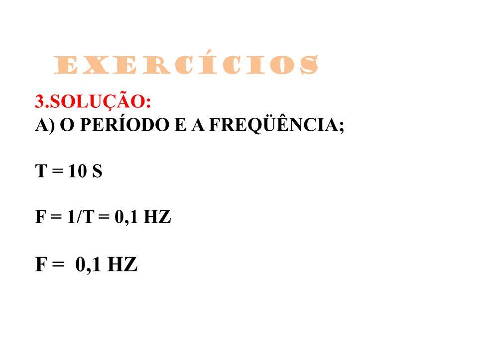 3.SOLUÇÃO: A) O PERÍODO E A FREQÜÊNCIA; T = 10 S F = 1/T = 0,1 HZ F = 0,1 HZ Exercícios