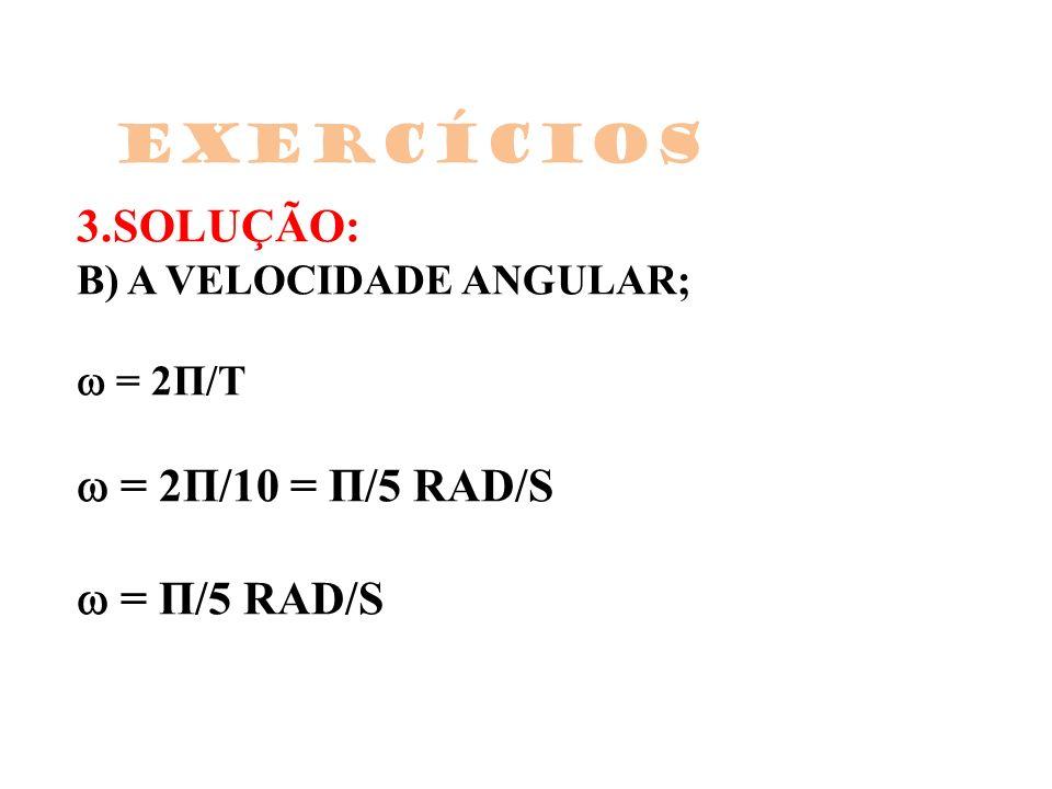 3.SOLUÇÃO: B) A VELOCIDADE ANGULAR; = 2Π/T = 2Π/10 = Π/5 RAD/S = Π/5 RAD/S Exercícios