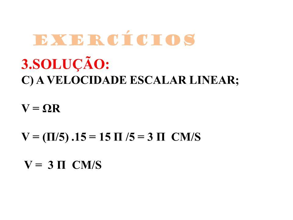 3.SOLUÇÃO: C) A VELOCIDADE ESCALAR LINEAR; V = ΩR V = (Π/5).15 = 15 Π /5 = 3 Π CM/S V = 3 Π CM/S Exercícios