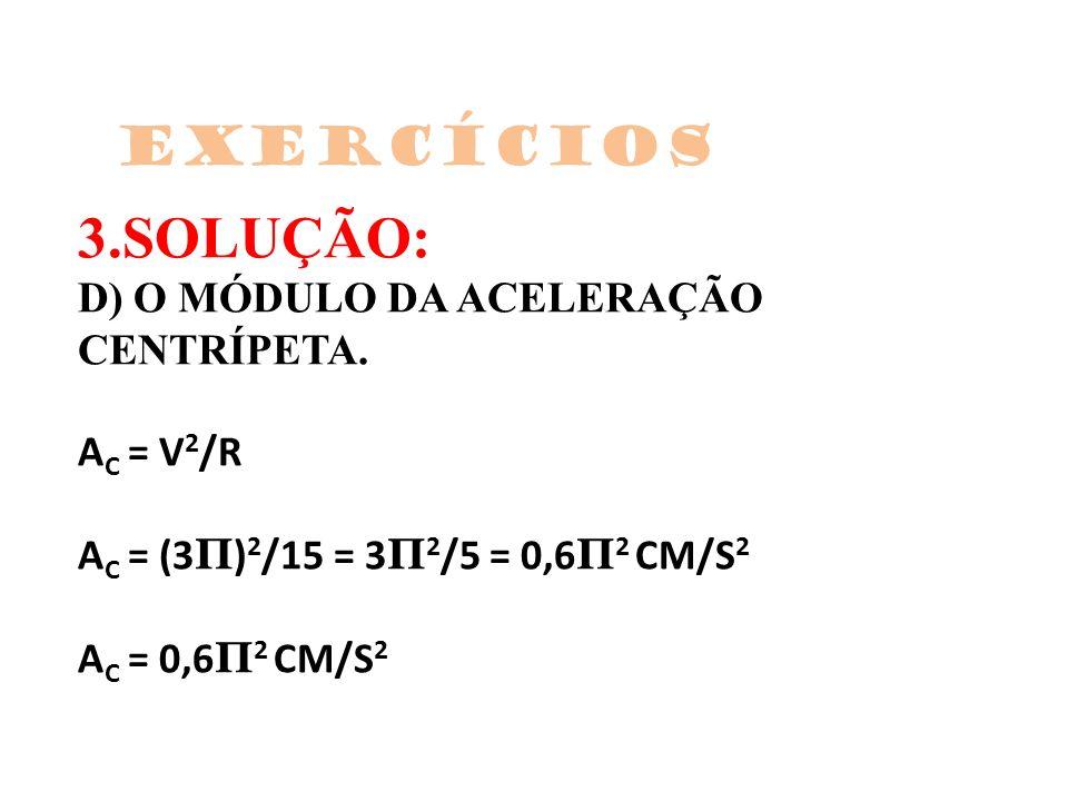 3.SOLUÇÃO: D) O MÓDULO DA ACELERAÇÃO CENTRÍPETA. A C = V 2 /R A C = (3 Π ) 2 /15 = 3 Π 2 /5 = 0,6 Π 2 CM/S 2 A C = 0,6 Π 2 CM/S 2 Exercícios