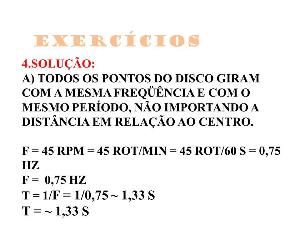 4.SOLUÇÃO: A) TODOS OS PONTOS DO DISCO GIRAM COM A MESMA FREQÜÊNCIA E COM O MESMO PERÍODO, NÃO IMPORTANDO A DISTÂNCIA EM RELAÇÃO AO CENTRO. F = 45 RPM