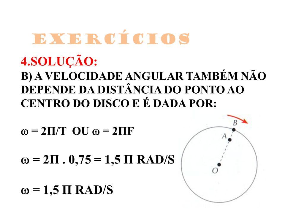 4.SOLUÇÃO: B) A VELOCIDADE ANGULAR TAMBÉM NÃO DEPENDE DA DISTÂNCIA DO PONTO AO CENTRO DO DISCO E É DADA POR: = 2Π/T OU = 2ΠF = 2Π. 0,75 = 1,5 Π RAD/S