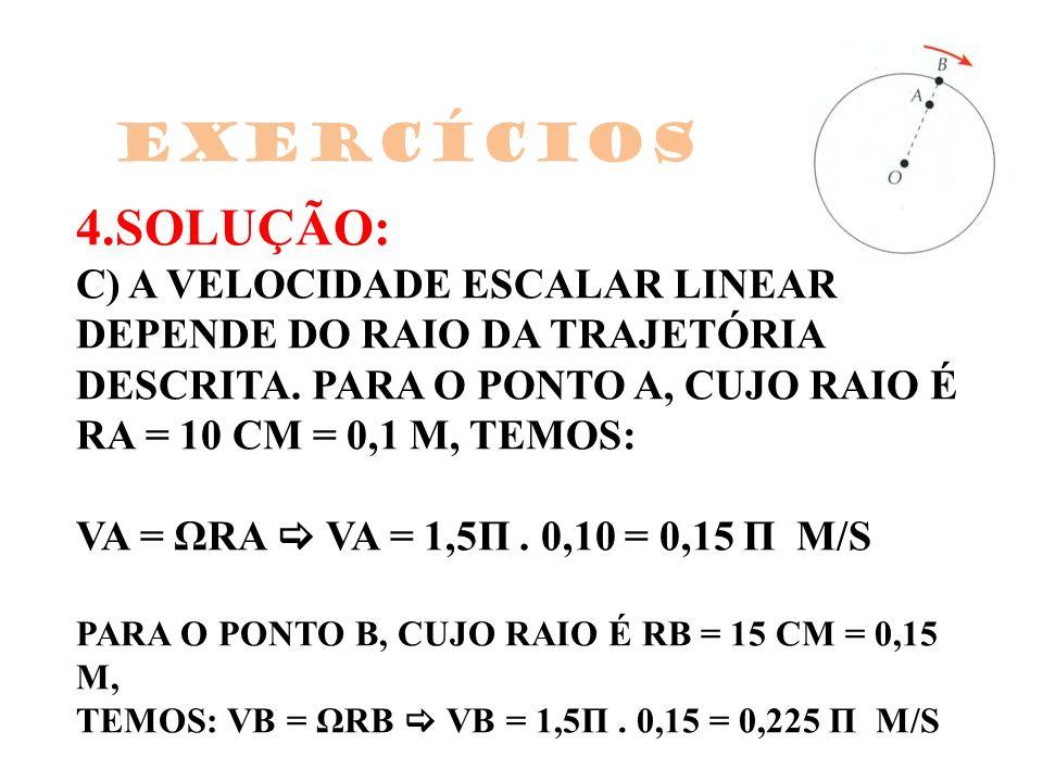 4.SOLUÇÃO: C) A VELOCIDADE ESCALAR LINEAR DEPENDE DO RAIO DA TRAJETÓRIA DESCRITA. PARA O PONTO A, CUJO RAIO É RA = 10 CM = 0,1 M, TEMOS: VA = ΩRA VA =