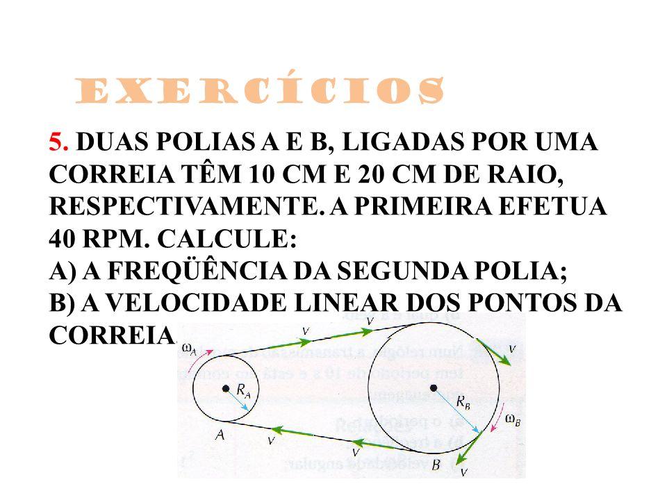 5. DUAS POLIAS A E B, LIGADAS POR UMA CORREIA TÊM 10 CM E 20 CM DE RAIO, RESPECTIVAMENTE. A PRIMEIRA EFETUA 40 RPM. CALCULE: A) A FREQÜÊNCIA DA SEGUND