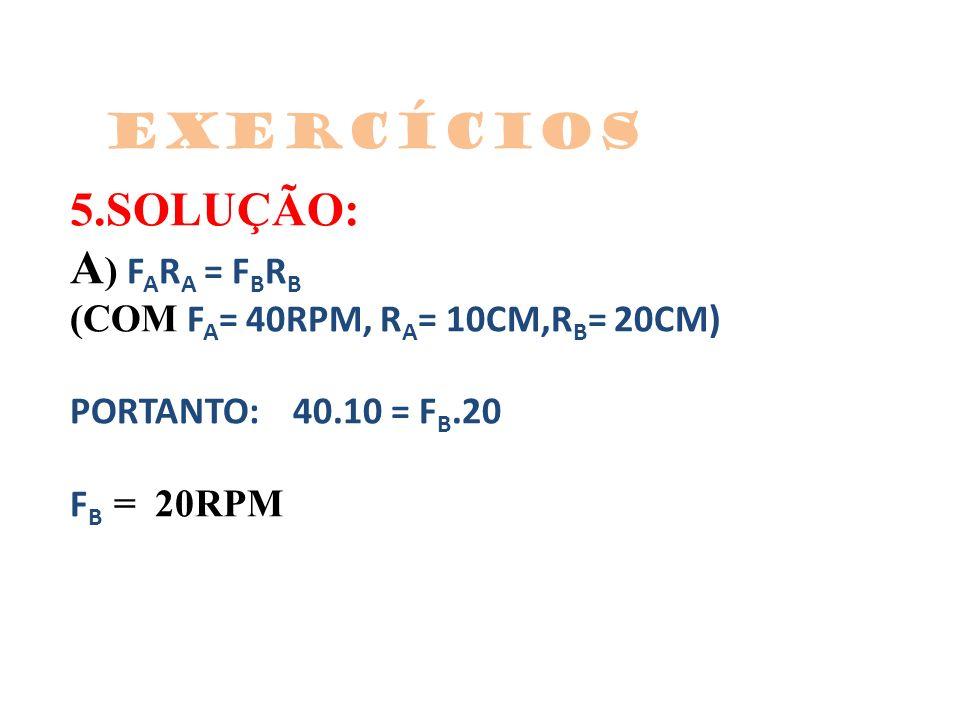 5.SOLUÇÃO: A ) F A R A = F B R B (COM F A = 40RPM, R A = 10CM,R B = 20CM) PORTANTO: 40.10 = F B.20 F B = 20RPM Exercícios